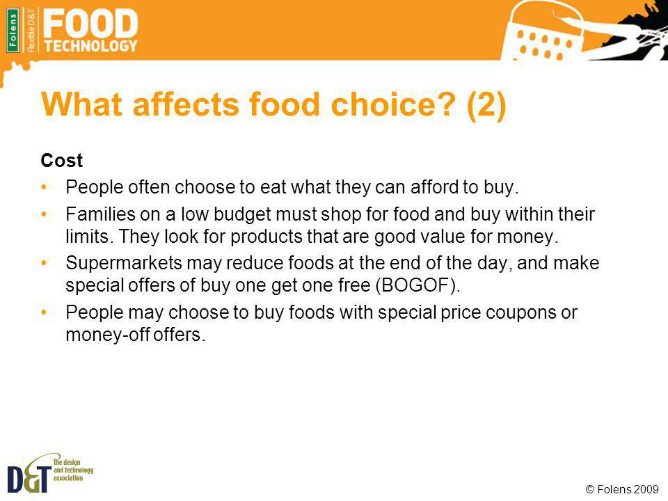 What affects food choice? (2) Cost People often choose to eat what they can afford to buy. Families on a low budget must shop for food and buy within