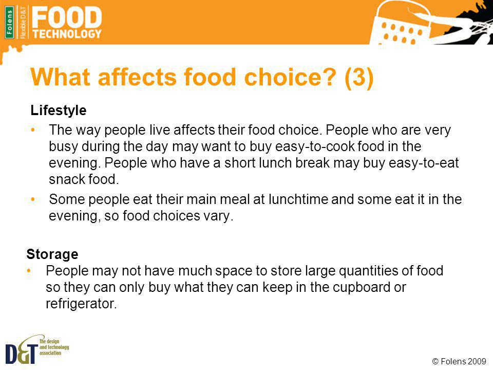 What affects food choice? (3) Lifestyle The way people live affects their food choice. People who are very busy during the day may want to buy easy-to