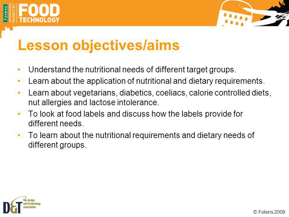 Lesson objectives/aims Understand the nutritional needs of different target groups. Learn about the application of nutritional and dietary requirement