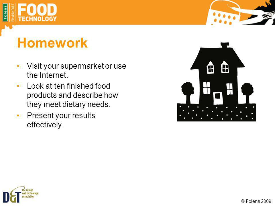 Homework Visit your supermarket or use the Internet. Look at ten finished food products and describe how they meet dietary needs. Present your results