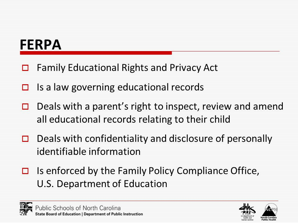 FERPA Family Educational Rights and Privacy Act Is a law governing educational records Deals with a parents right to inspect, review and amend all educational records relating to their child Deals with confidentiality and disclosure of personally identifiable information Is enforced by the Family Policy Compliance Office, U.S.