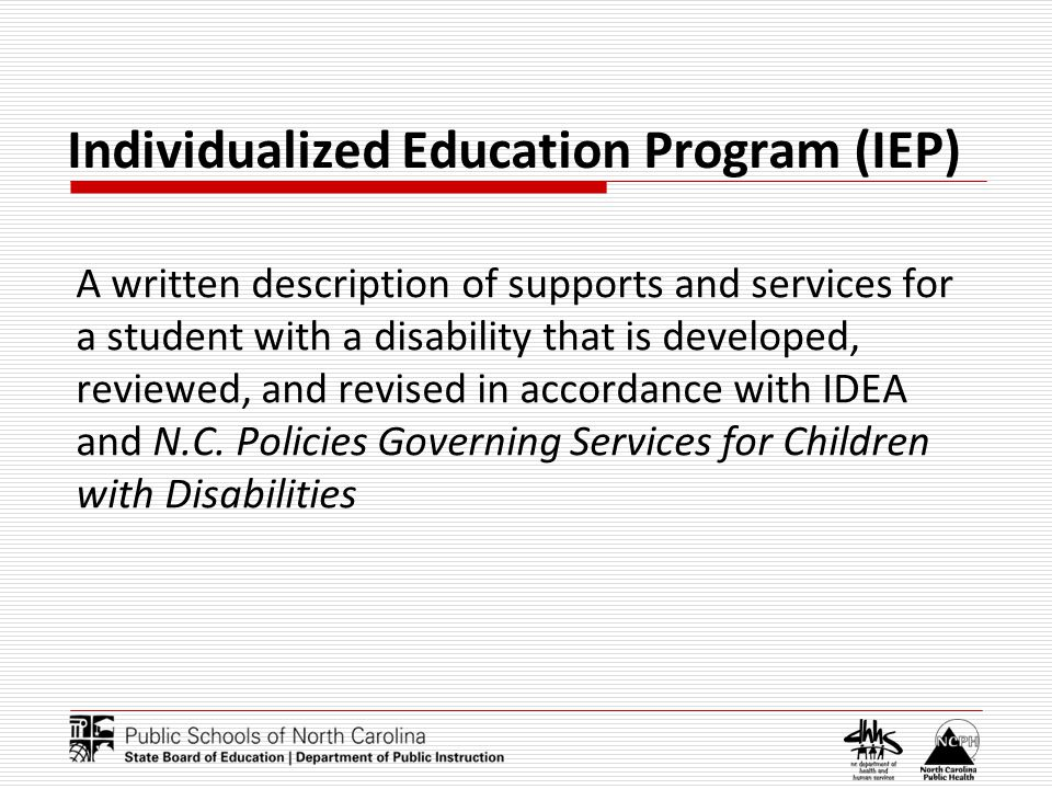 Individualized Education Program (IEP) A written description of supports and services for a student with a disability that is developed, reviewed, and revised in accordance with IDEA and N.C.