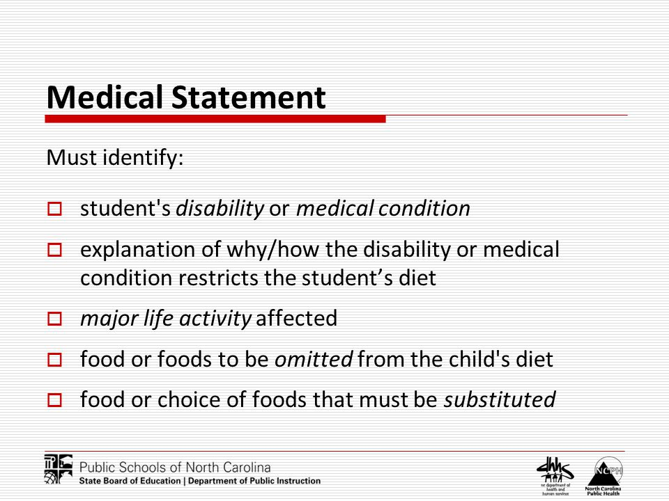 Medical Statement Must identify: student s disability or medical condition explanation of why/how the disability or medical condition restricts the students diet major life activity affected food or foods to be omitted from the child s diet food or choice of foods that must be substituted