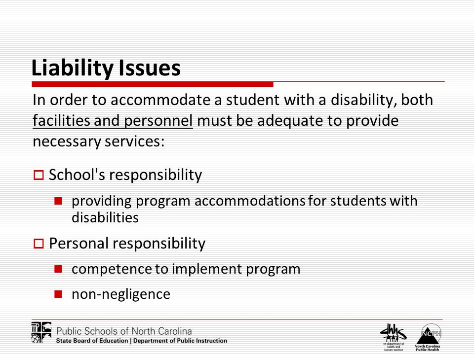 Liability Issues In order to accommodate a student with a disability, both facilities and personnel must be adequate to provide necessary services: Sc