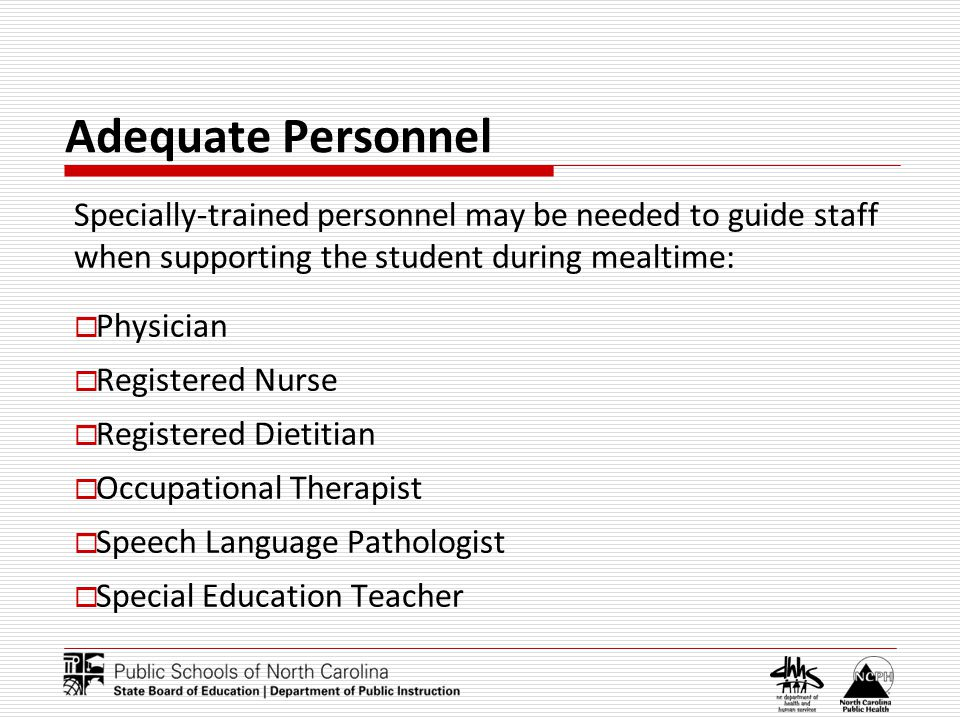 Adequate Personnel Specially-trained personnel may be needed to guide staff when supporting the student during mealtime: Physician Registered Nurse Re