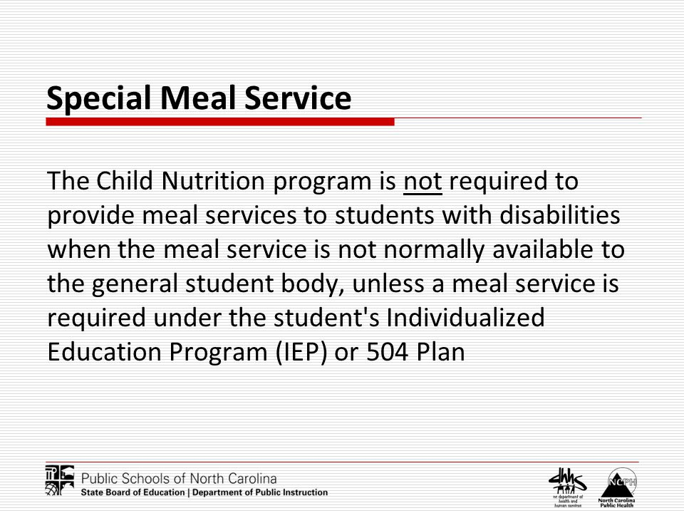 Special Meal Service The Child Nutrition program is not required to provide meal services to students with disabilities when the meal service is not normally available to the general student body, unless a meal service is required under the student s Individualized Education Program (IEP) or 504 Plan