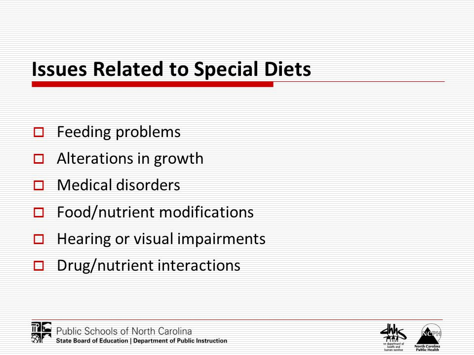 Issues Related to Special Diets Feeding problems Alterations in growth Medical disorders Food/nutrient modifications Hearing or visual impairments Drug/nutrient interactions