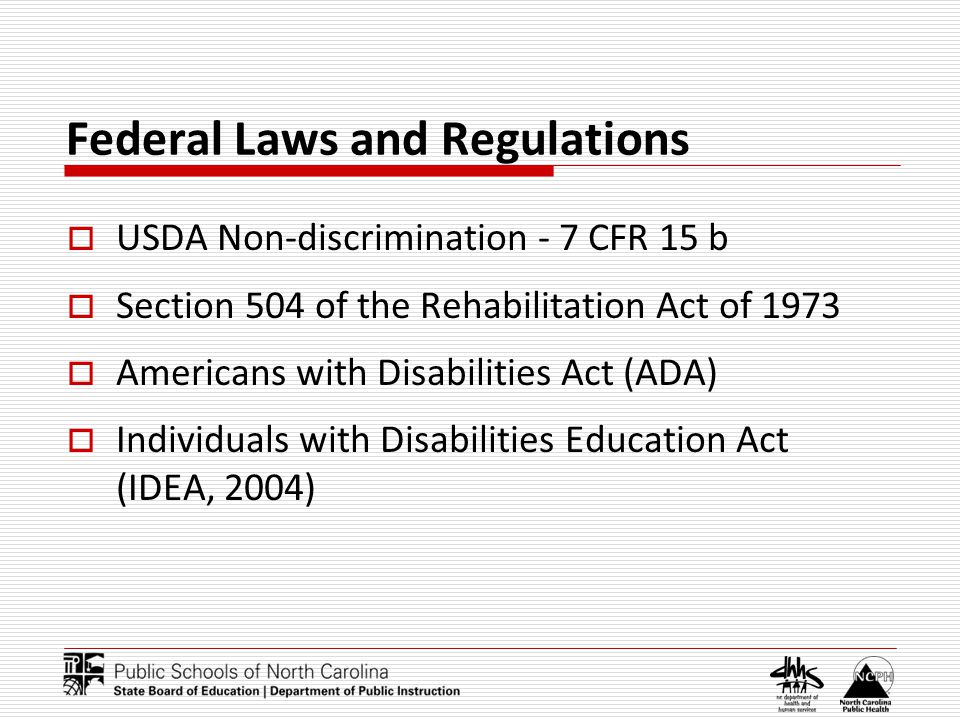 Federal Laws and Regulations USDA Non-discrimination - 7 CFR 15 b Section 504 of the Rehabilitation Act of 1973 Americans with Disabilities Act (ADA) Individuals with Disabilities Education Act (IDEA, 2004)