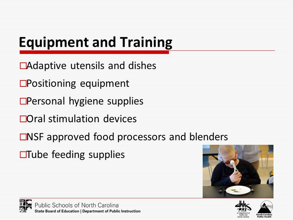 Equipment and Training Adaptive utensils and dishes Positioning equipment Personal hygiene supplies Oral stimulation devices NSF approved food process