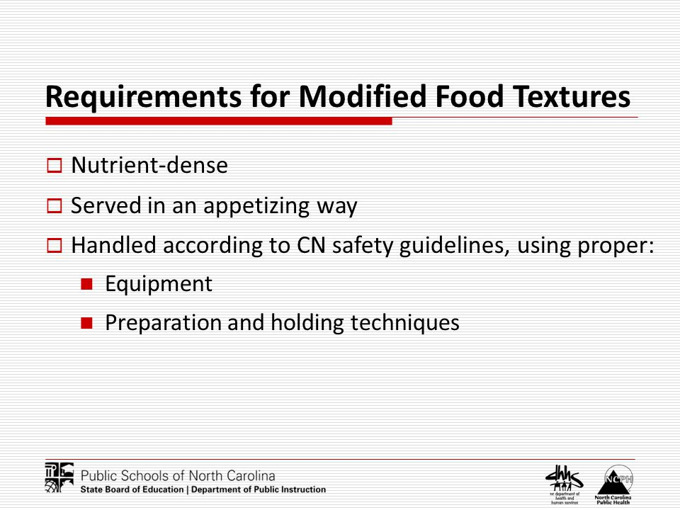 Requirements for Modified Food Textures Nutrient-dense Served in an appetizing way Handled according to CN safety guidelines, using proper: Equipment Preparation and holding techniques