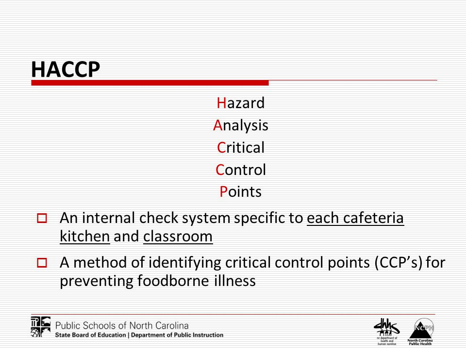 HACCP Hazard Analysis Critical Control Points An internal check system specific to each cafeteria kitchen and classroom A method of identifying critical control points (CCPs) for preventing foodborne illness