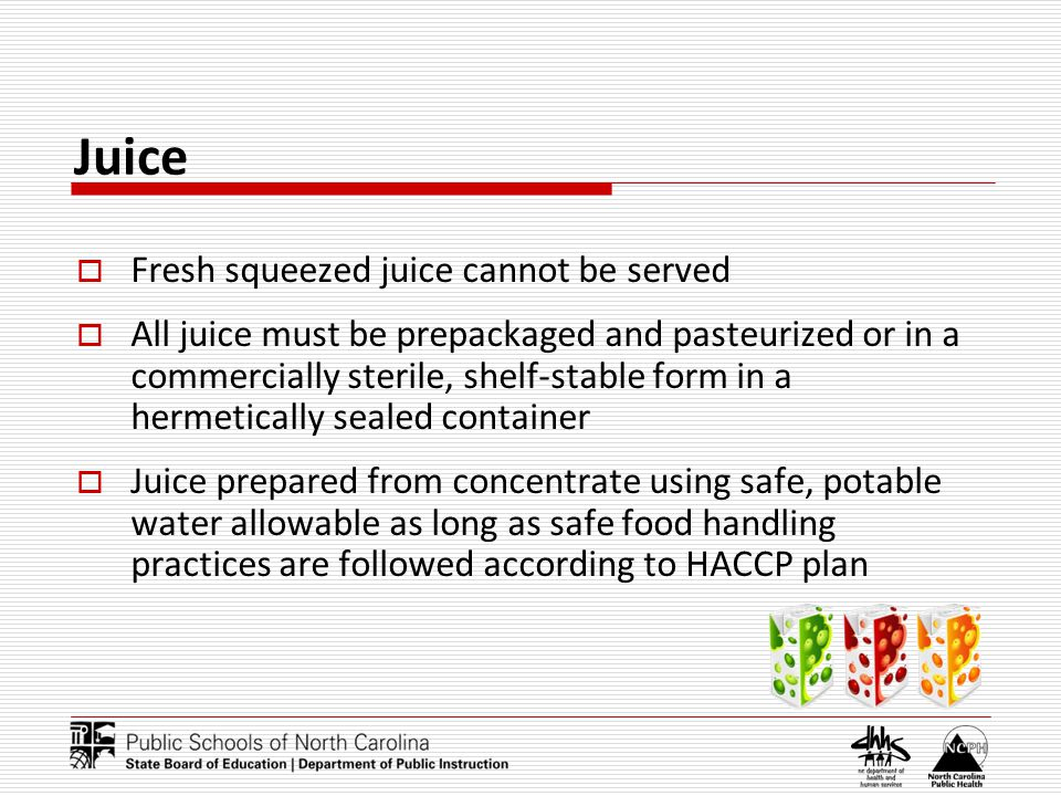 Juice Fresh squeezed juice cannot be served All juice must be prepackaged and pasteurized or in a commercially sterile, shelf-stable form in a hermetically sealed container Juice prepared from concentrate using safe, potable water allowable as long as safe food handling practices are followed according to HACCP plan