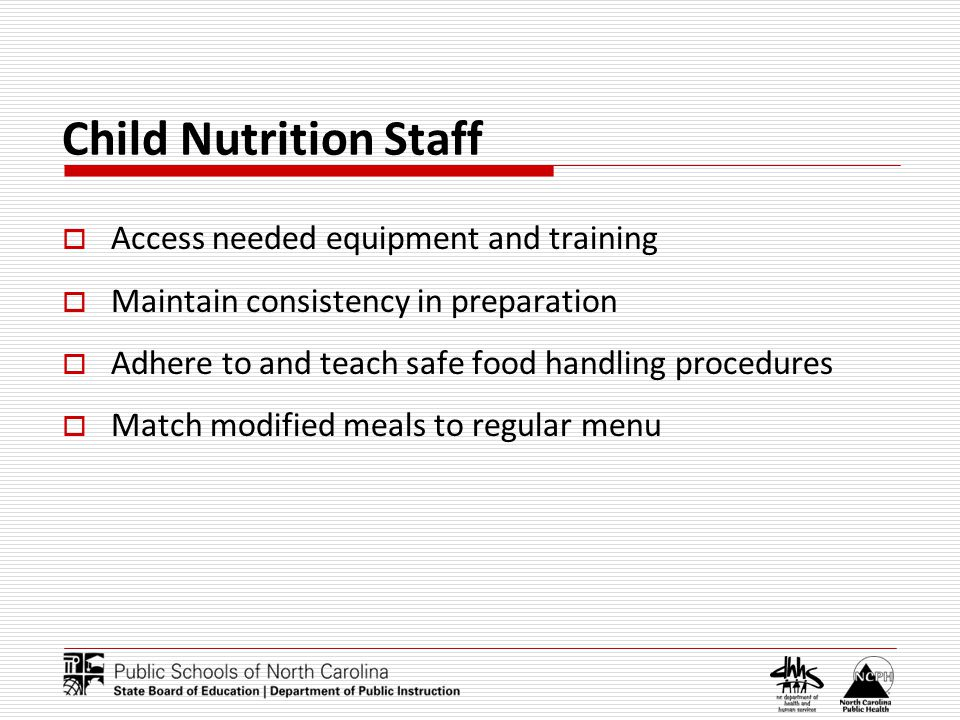 Child Nutrition Staff Access needed equipment and training Maintain consistency in preparation Adhere to and teach safe food handling procedures Match modified meals to regular menu