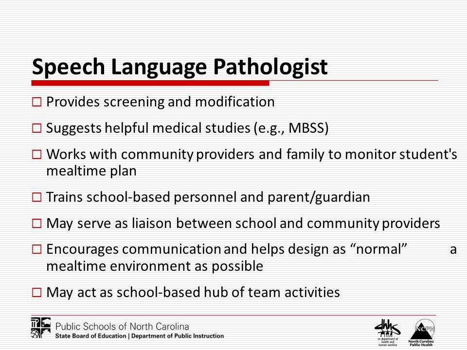 Speech Language Pathologist Provides screening and modification Suggests helpful medical studies (e.g., MBSS) Works with community providers and family to monitor student s mealtime plan Trains school-based personnel and parent/guardian May serve as liaison between school and community providers Encourages communication and helps design as normal a mealtime environment as possible May act as school-based hub of team activities
