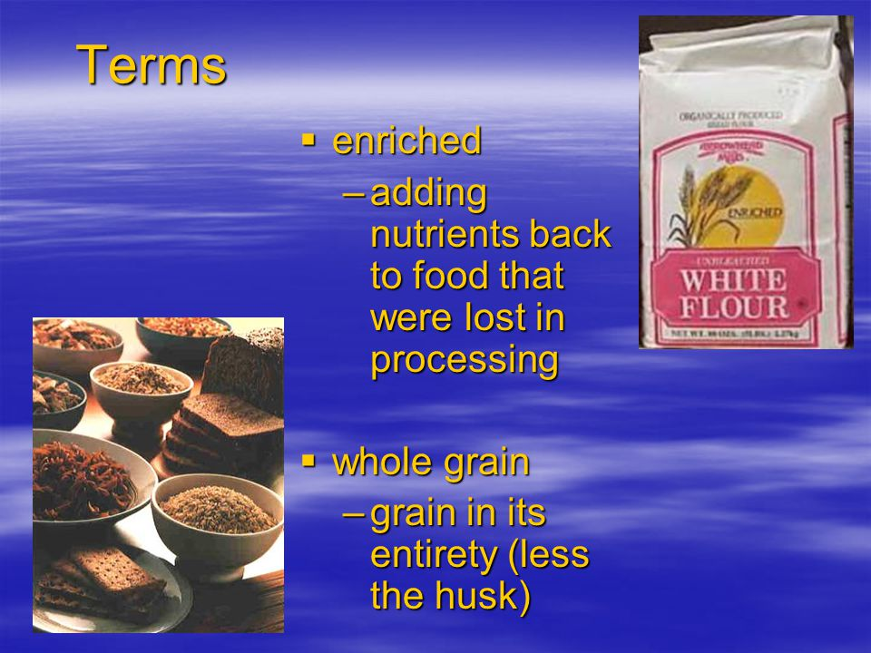Terms enriched enriched –adding nutrients back to food that were lost in processing whole grain whole grain –grain in its entirety (less the husk)
