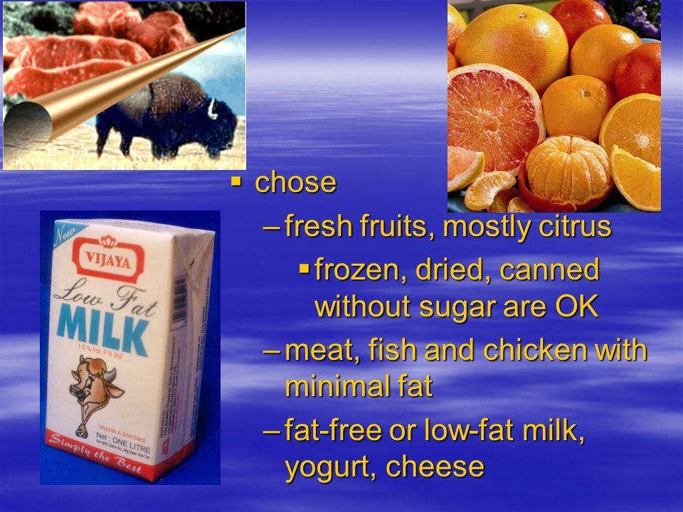 chose chose –fresh fruits, mostly citrus frozen, dried, canned without sugar are OK frozen, dried, canned without sugar are OK –meat, fish and chicken with minimal fat –fat-free or low-fat milk, yogurt, cheese