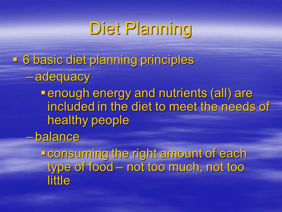 Diet Planning 6 basic diet planning principles 6 basic diet planning principles –adequacy enough energy and nutrients (all) are included in the diet to meet the needs of healthy people enough energy and nutrients (all) are included in the diet to meet the needs of healthy people –balance consuming the right amount of each type of food – not too much, not too little consuming the right amount of each type of food – not too much, not too little