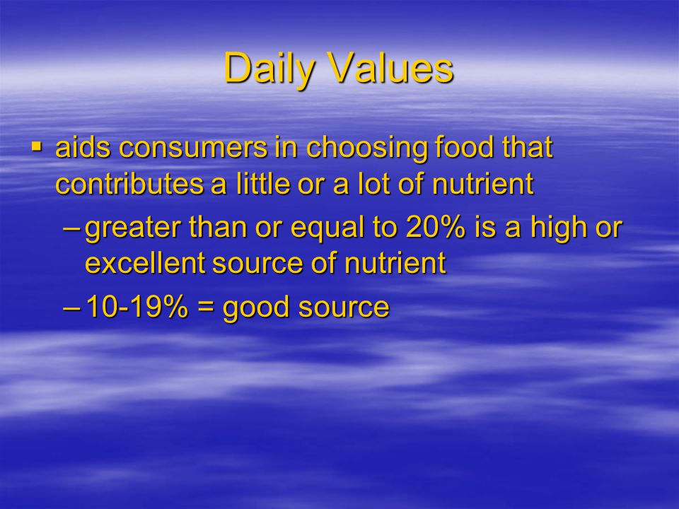 Daily Values aids consumers in choosing food that contributes a little or a lot of nutrient aids consumers in choosing food that contributes a little or a lot of nutrient –greater than or equal to 20% is a high or excellent source of nutrient –10-19% = good source