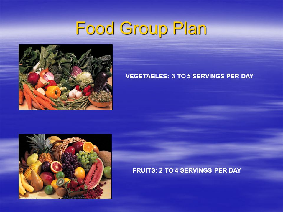 Food Group Plan VEGETABLES: 3 TO 5 SERVINGS PER DAY FRUITS: 2 TO 4 SERVINGS PER DAY