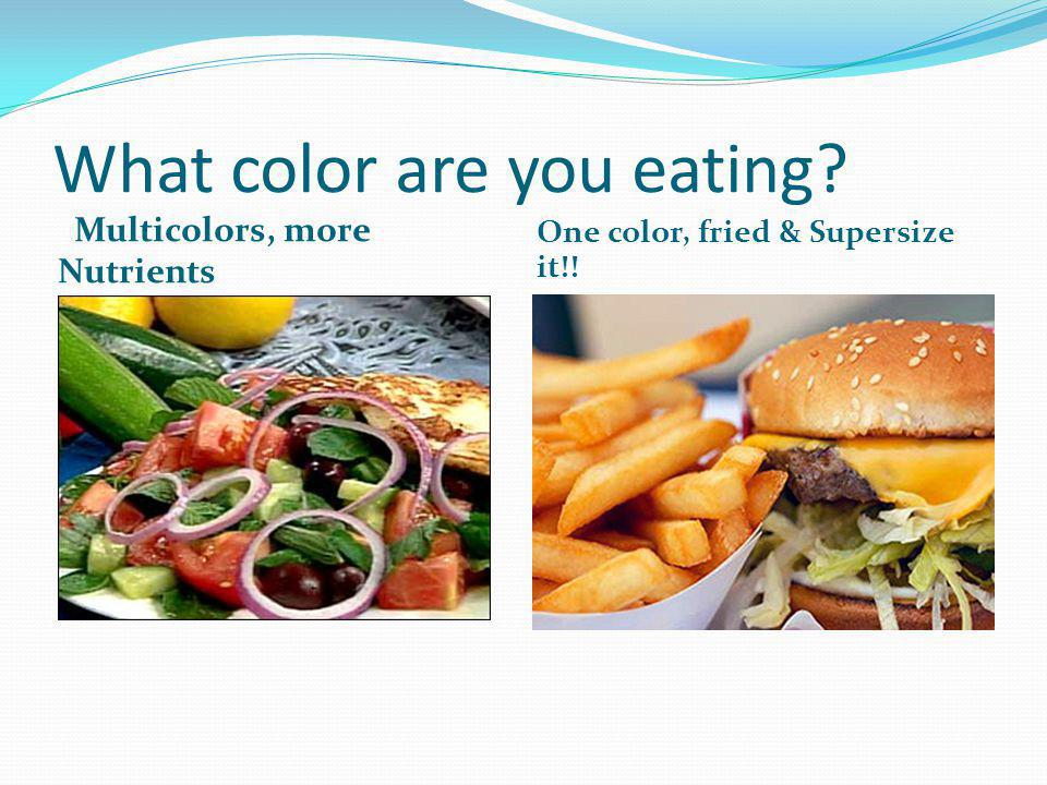 What color are you eating? Multicolors, more Nutrients One color, fried & Supersize it!!