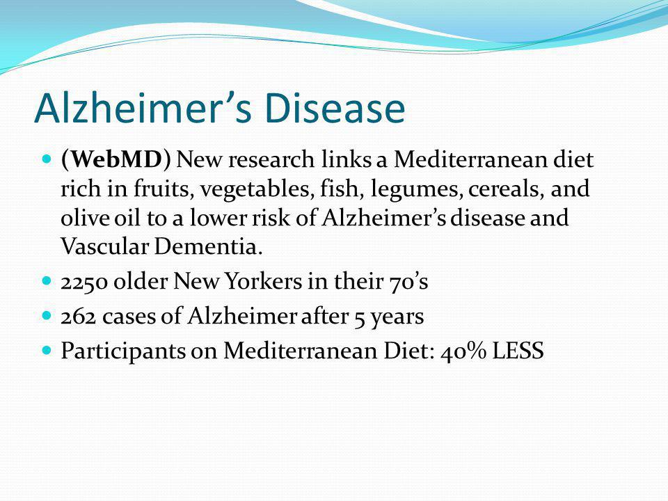 Alzheimers Disease (WebMD) New research links a Mediterranean diet rich in fruits, vegetables, fish, legumes, cereals, and olive oil to a lower risk o