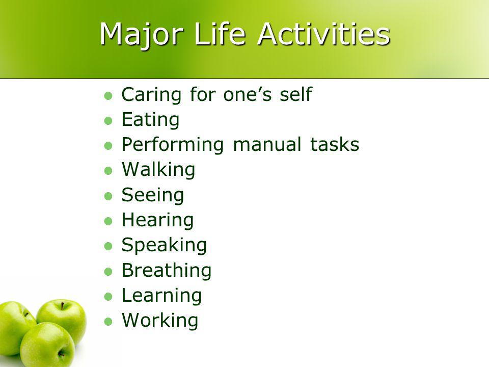 Major Life Activities Caring for ones self Eating Performing manual tasks Walking Seeing Hearing Speaking Breathing Learning Working