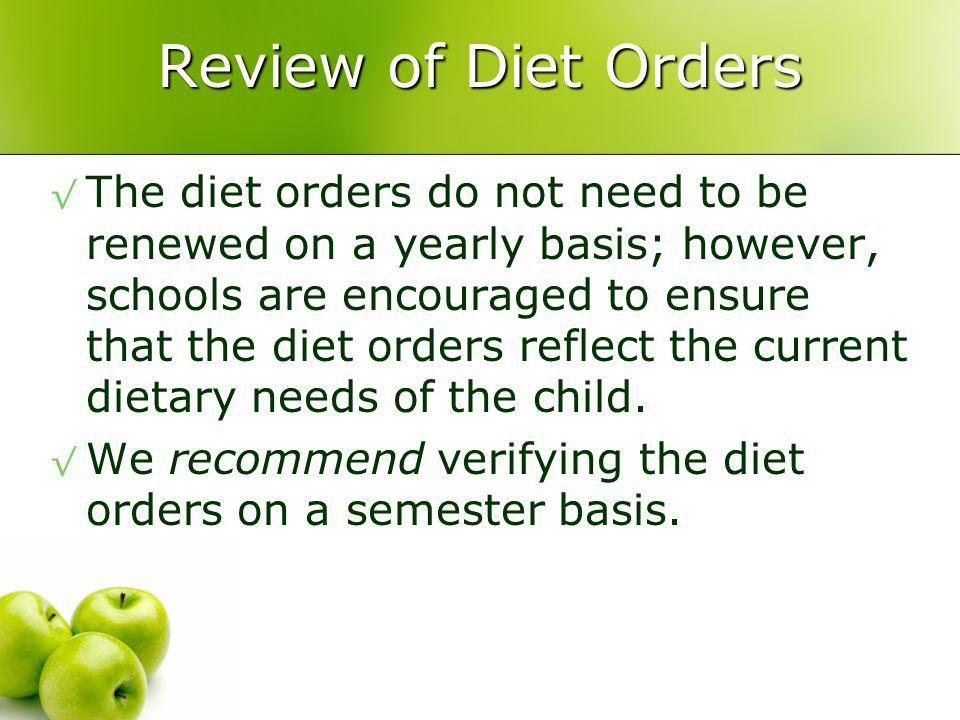 Review of Diet Orders The diet orders do not need to be renewed on a yearly basis; however, schools are encouraged to ensure that the diet orders reflect the current dietary needs of the child.