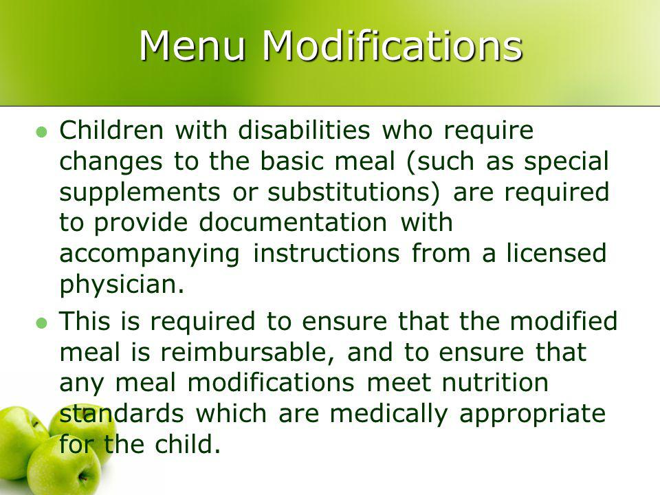 Menu Modifications Children with disabilities who require changes to the basic meal (such as special supplements or substitutions) are required to provide documentation with accompanying instructions from a licensed physician.
