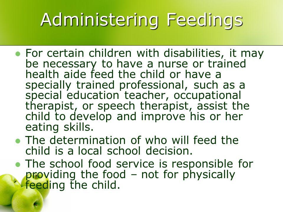 Administering Feedings For certain children with disabilities, it may be necessary to have a nurse or trained health aide feed the child or have a specially trained professional, such as a special education teacher, occupational therapist, or speech therapist, assist the child to develop and improve his or her eating skills.