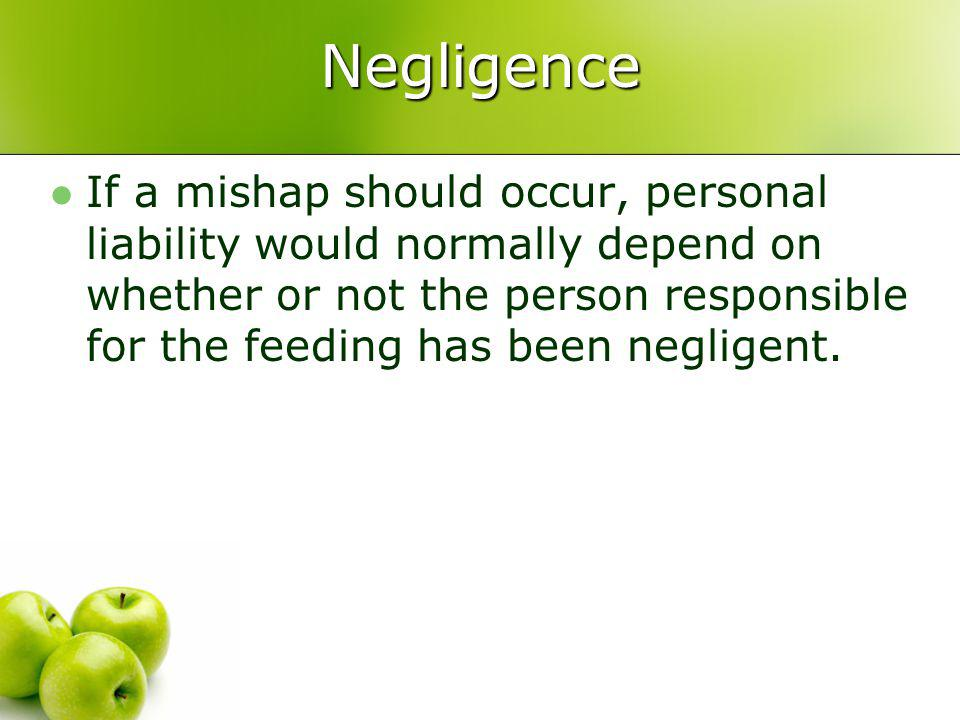 Negligence If a mishap should occur, personal liability would normally depend on whether or not the person responsible for the feeding has been negligent.