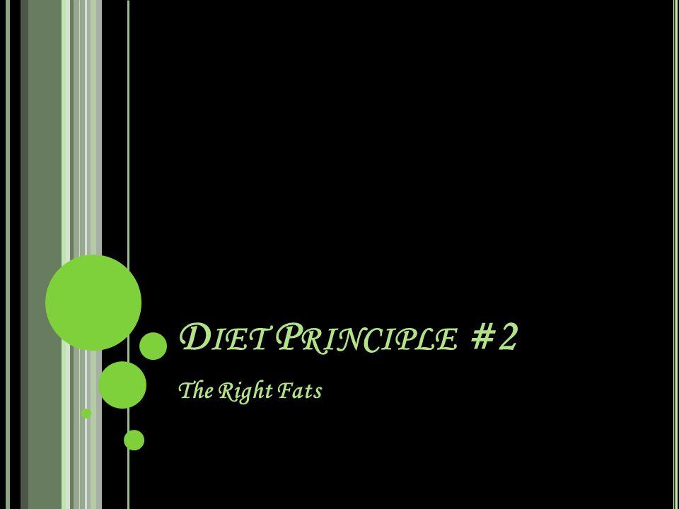 D IET P RINCIPLE #2 The Right Fats