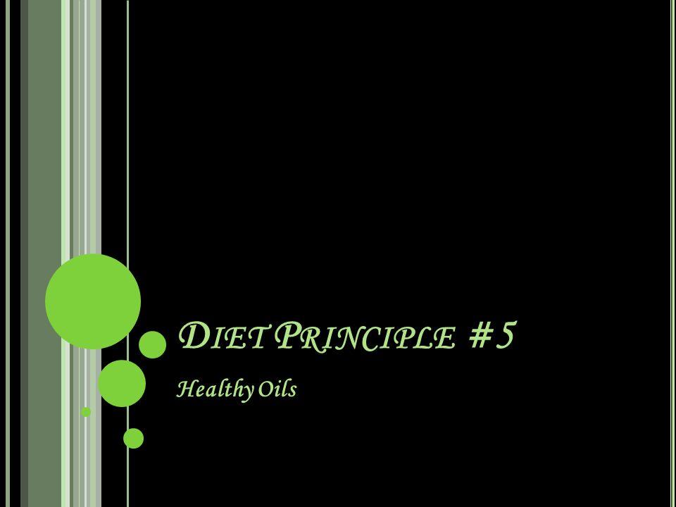 D IET P RINCIPLE #5 Healthy Oils