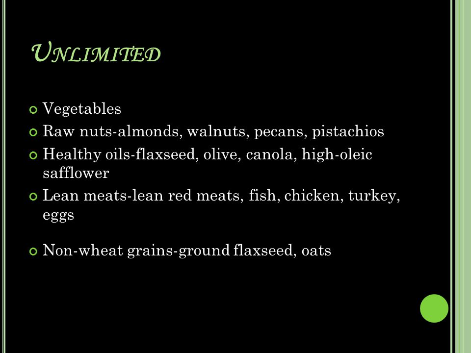 U NLIMITED Vegetables Raw nuts-almonds, walnuts, pecans, pistachios Healthy oils-flaxseed, olive, canola, high-oleic safflower Lean meats-lean red meats, fish, chicken, turkey, eggs Non-wheat grains-ground flaxseed, oats