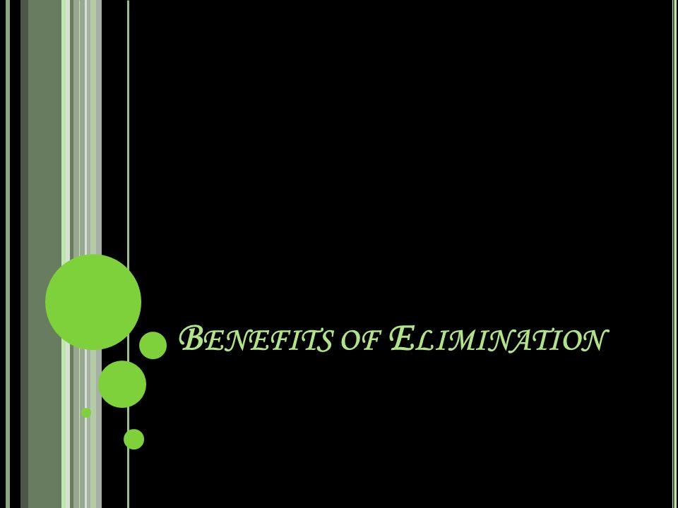 B ENEFITS OF E LIMINATION