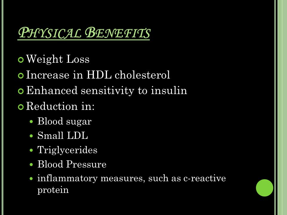 P HYSICAL B ENEFITS Weight Loss Increase in HDL cholesterol Enhanced sensitivity to insulin Reduction in: Blood sugar Small LDL Triglycerides Blood Pressure inflammatory measures, such as c-reactive protein