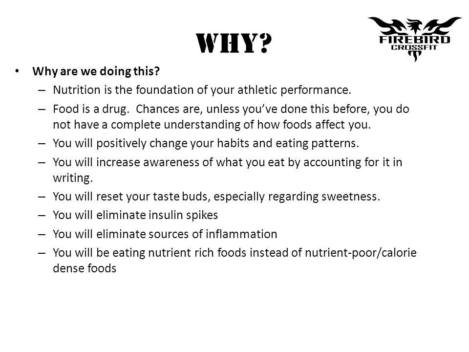 WHY? Why are we doing this? – Nutrition is the foundation of your athletic performance. – Food is a drug. Chances are, unless youve done this before,