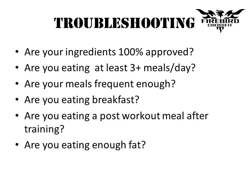 Troubleshooting Are your ingredients 100% approved? Are you eating at least 3+ meals/day? Are your meals frequent enough? Are you eating breakfast? Ar