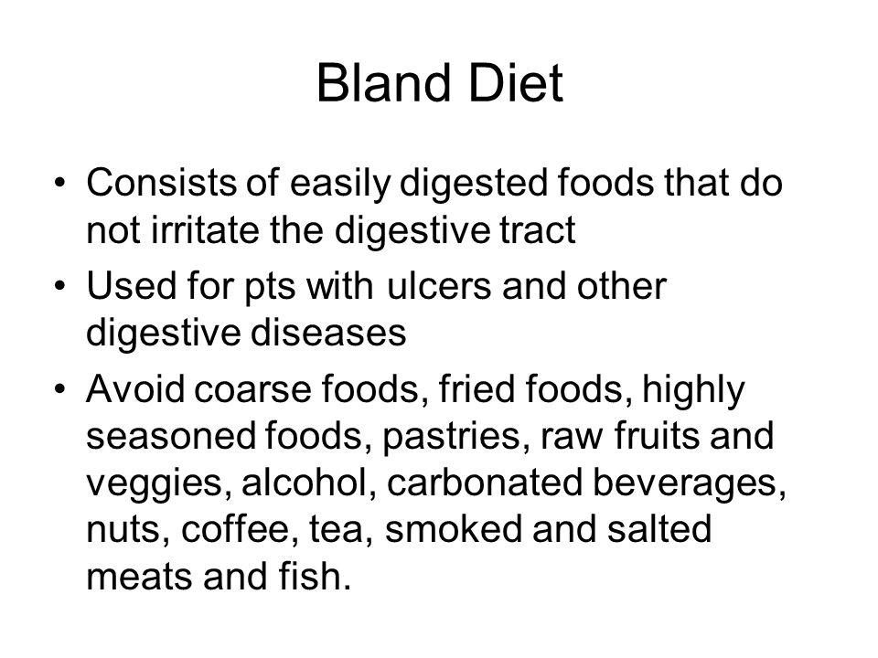 Bland Diet Consists of easily digested foods that do not irritate the digestive tract Used for pts with ulcers and other digestive diseases Avoid coar