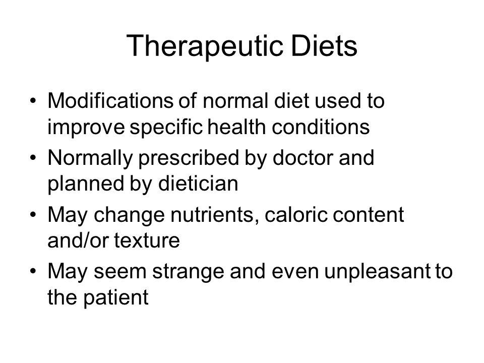 Modifications of normal diet used to improve specific health conditions Normally prescribed by doctor and planned by dietician May change nutrients, c