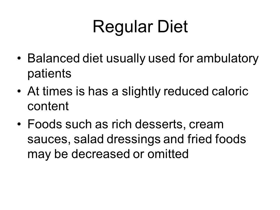 Regular Diet Balanced diet usually used for ambulatory patients At times is has a slightly reduced caloric content Foods such as rich desserts, cream