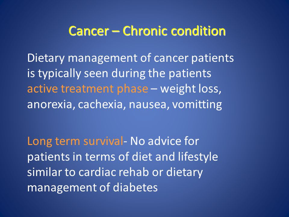 Cancer – Chronic condition Dietary management of cancer patients is typically seen during the patients active treatment phase – weight loss, anorexia,