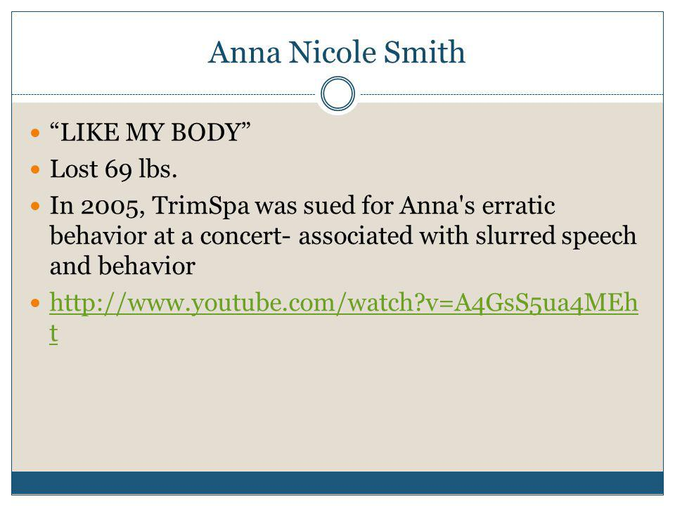 Anna Nicole Smith LIKE MY BODY Lost 69 lbs. In 2005, TrimSpa was sued for Anna's erratic behavior at a concert- associated with slurred speech and beh