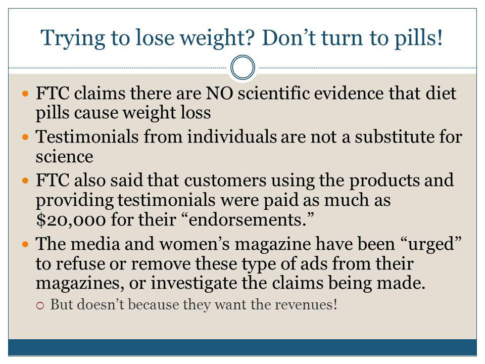 Trying to lose weight? Dont turn to pills! FTC claims there are NO scientific evidence that diet pills cause weight loss Testimonials from individuals
