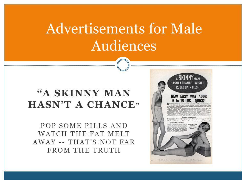 A SKINNY MAN HASNT A CHANCE POP SOME PILLS AND WATCH THE FAT MELT AWAY -- THATS NOT FAR FROM THE TRUTH Advertisements for Male Audiences