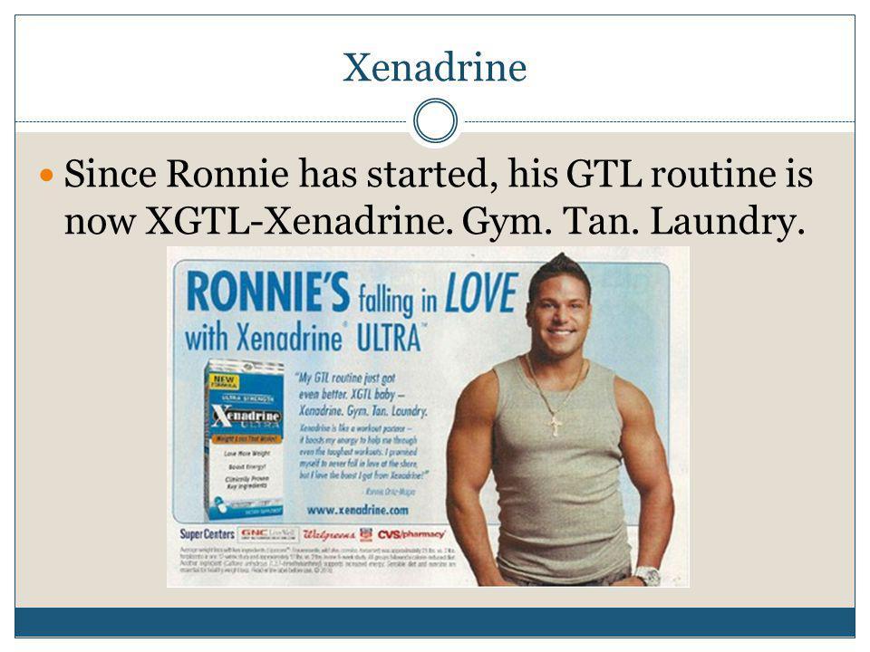 Xenadrine Since Ronnie has started, his GTL routine is now XGTL-Xenadrine. Gym. Tan. Laundry.
