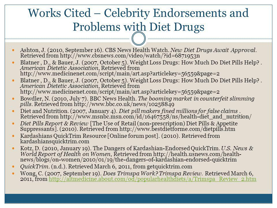 Works Cited – Celebrity Endorsements and Problems with Diet Drugs Ashton, J. (2010, September 16). CBS News Health Watch. New Diet Drugs Await Approva
