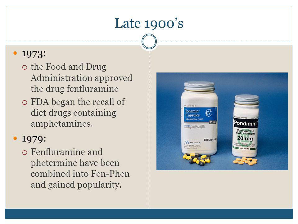 Late 1900s 1973: the Food and Drug Administration approved the drug fenfluramine FDA began the recall of diet drugs containing amphetamines. 1979: Fen