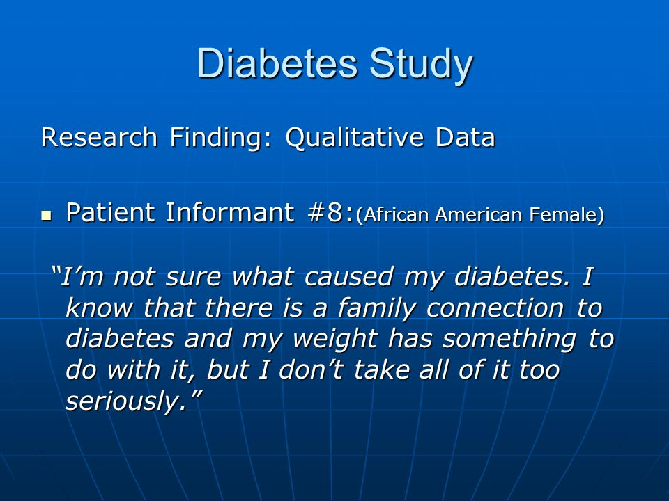 Diabetes Study Research Finding: Qualitative Data Patient Informant #8: (African American Female) Patient Informant #8: (African American Female) Im not sure what caused my diabetes.