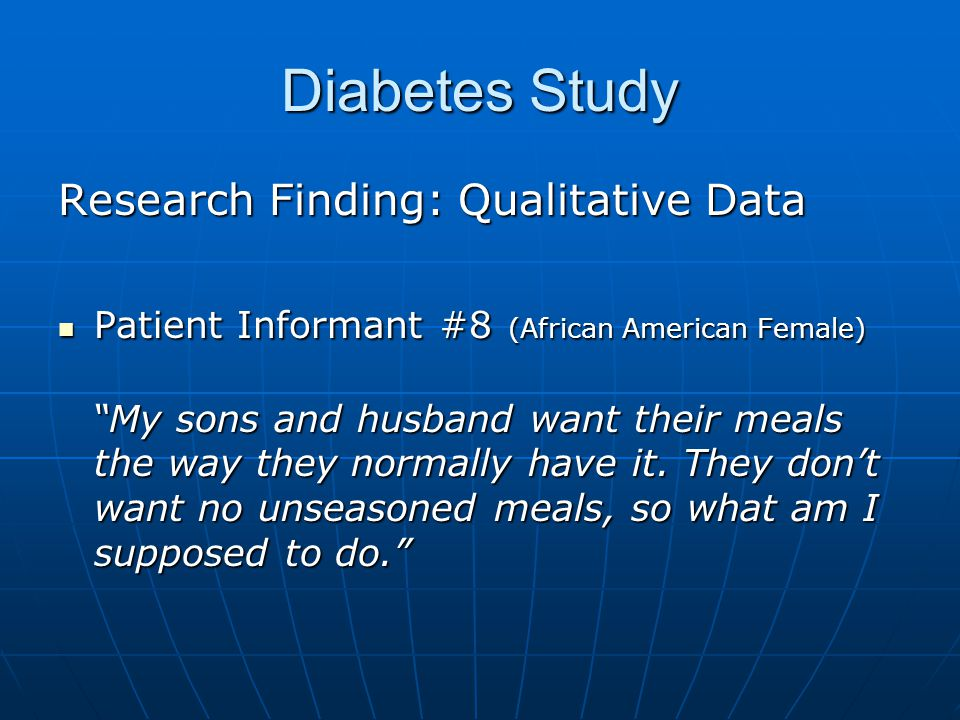 Diabetes Study Research Finding: Qualitative Data Patient Informant #8 (African American Female) Patient Informant #8 (African American Female) My sons and husband want their meals the way they normally have it.