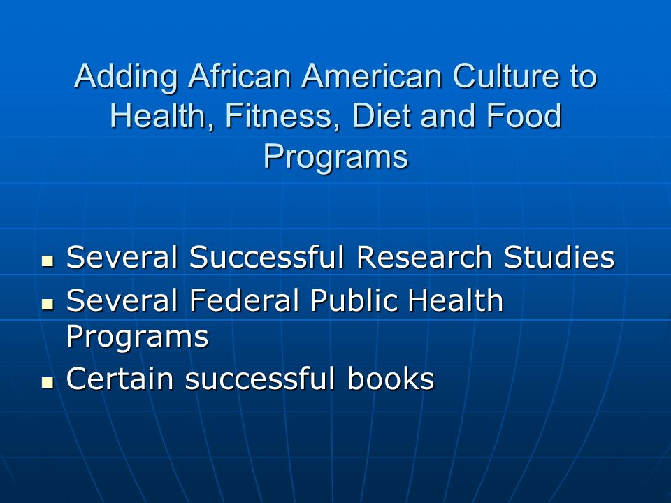 Adding African American Culture to Health, Fitness, Diet and Food Programs Several Successful Research Studies Several Successful Research Studies Several Federal Public Health Programs Several Federal Public Health Programs Certain successful books Certain successful books